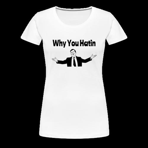 Why You Hatin - Women's Premium T-Shirt