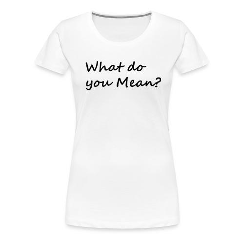 What do you Mean - Women's Premium T-Shirt