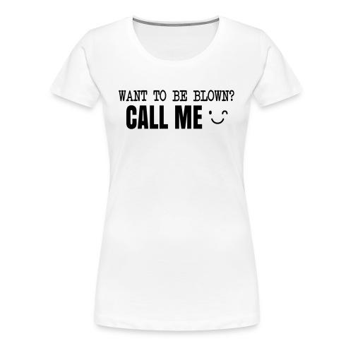 Want To Be Blown? Call Me T-shirt - Women's Premium T-Shirt