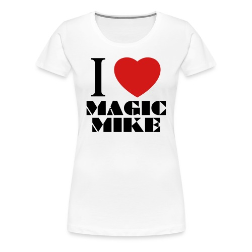 I Love Magic Mike T-Shirt - Women's Premium T-Shirt