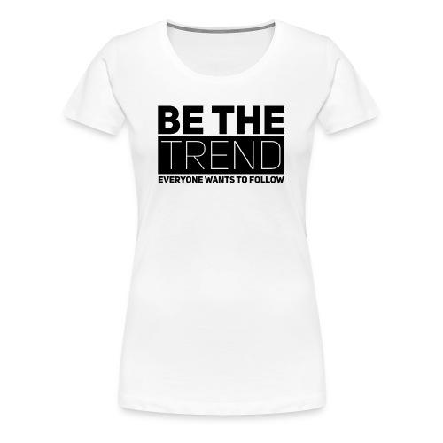 Be The Trend - Women's Premium T-Shirt