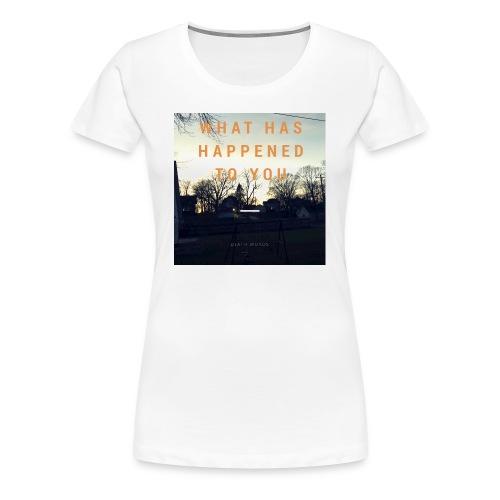 What Has Happened To You - Women's Premium T-Shirt