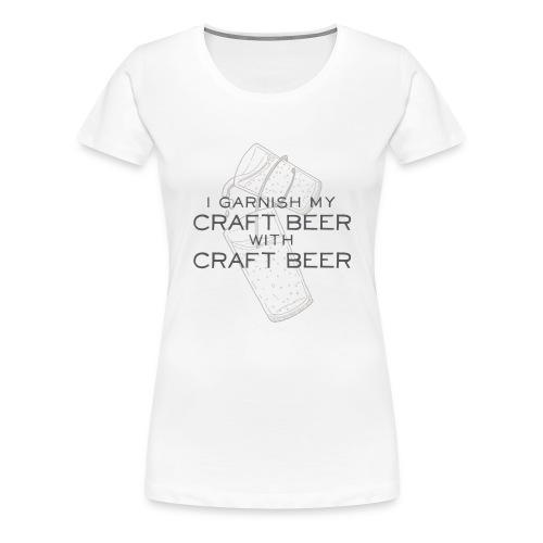 I Garnish my Craft Beer with Craft Beer - Women's Premium T-Shirt