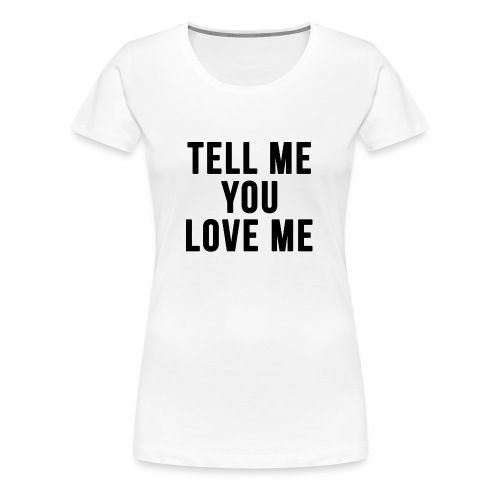 Tell me you love me - Women's Premium T-Shirt