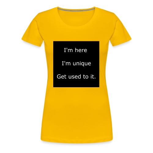 I'M HERE, I'M UNIQUE, GET USED TO IT. - Women's Premium T-Shirt