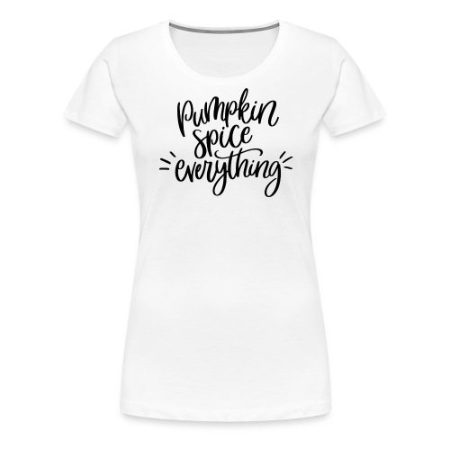 Pumpkin Spice Everything - Women's Premium T-Shirt