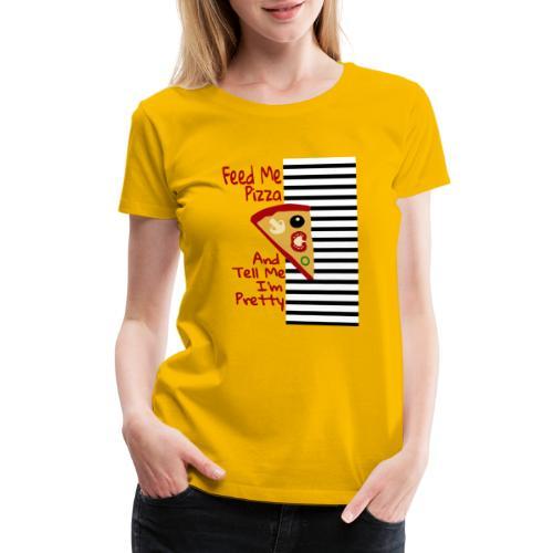 Feed Me Pizza And Tell Me I´m Pretty - Women's Premium T-Shirt