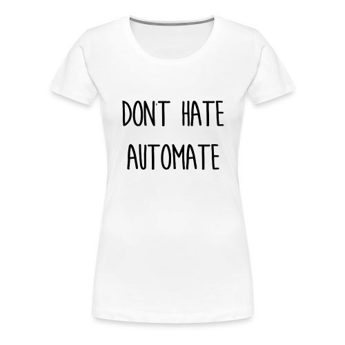 Don't Hate Automate - Women's Premium T-Shirt