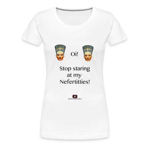 Oi, Stop Staring at my Nefertitties! - Women's Premium T-Shirt