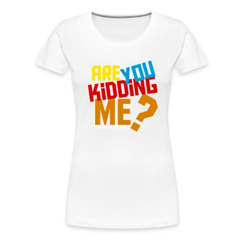 are you kidding for black - Women's Premium T-Shirt