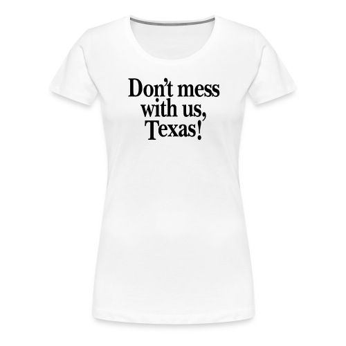 Don't mess with us, Texas - Women's Premium T-Shirt