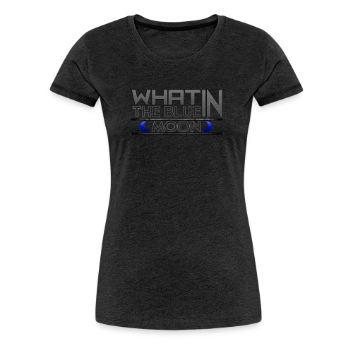 What in the BLUE MOON T-Shirt - Women's Premium T-Shirt