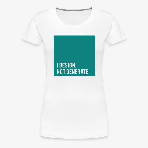I Design. Not Generate. - Women's Premium T-Shirt