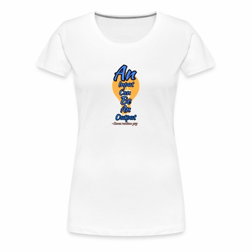 Your input can be another Person's Output - Women's Premium T-Shirt