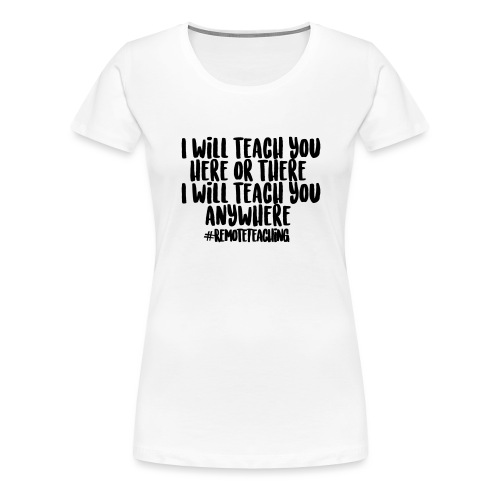 I will teach you here or there #RemoteTeaching - Women's Premium T-Shirt