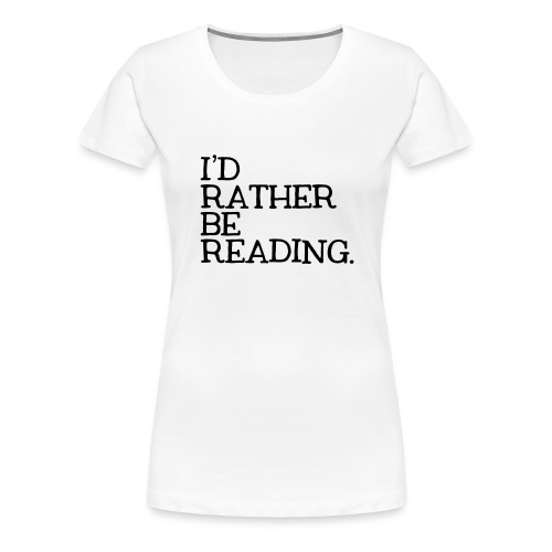 I'd Rather Be Reading Bookworm Book Lover T-shirt - Women's Premium T-Shirt