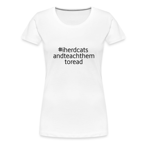 I Herd Cats and Teach Them To Read Funny Teacher - Women's Premium T-Shirt