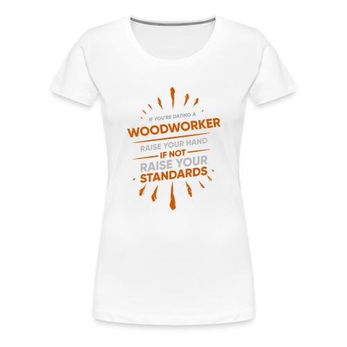 If You're Dating A WOODWORKER Raise Your Hand If - Women's Premium T-Shirt