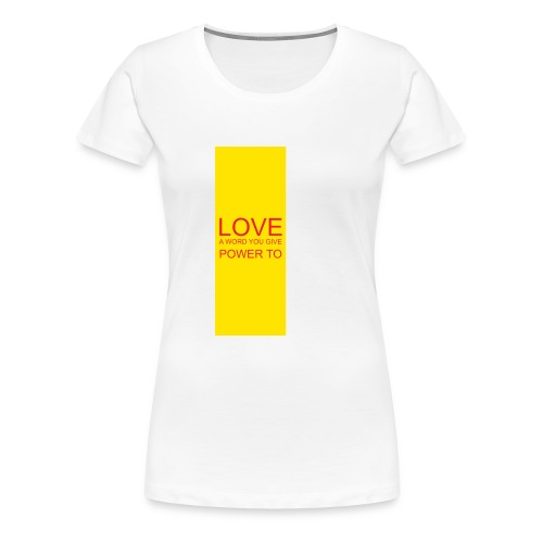 LOVE A WORD YOU GIVE POWER TO - Women's Premium T-Shirt