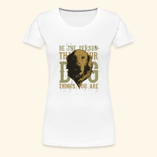 Be the person your dog thinks you are - Women's Premium T-Shirt