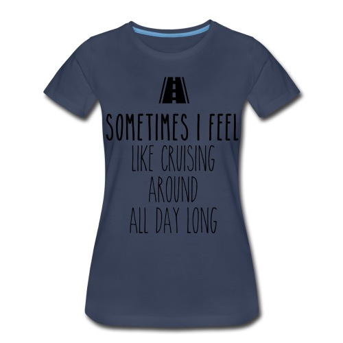 Sometimes I feel like I cruising around all day - Women's Premium T-Shirt