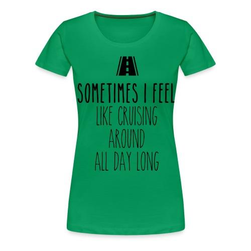 Sometimes I feel like I cruising around all day - Women's Premium T-Shirt