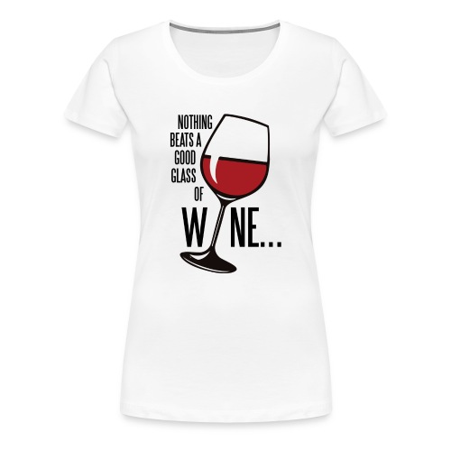 Nothing Beats a Good Glass of Wine - Women's Premium T-Shirt