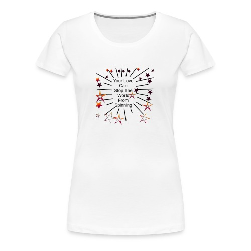 Your Love Can Stop The World From Spinning - Women's Premium T-Shirt