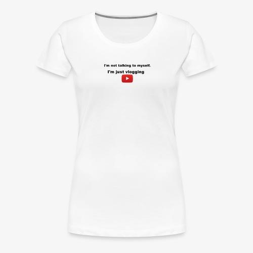I'm not talking to myself. I'm just vlogging. - Women's Premium T-Shirt