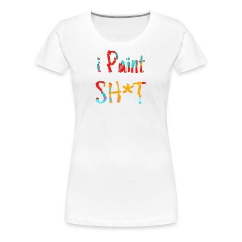 I paint shit - Women's Premium T-Shirt