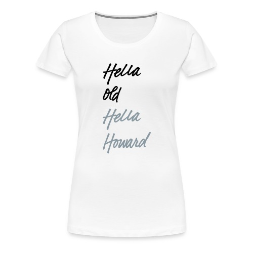 Hella Old. Hella Howard. - Women's Premium T-Shirt