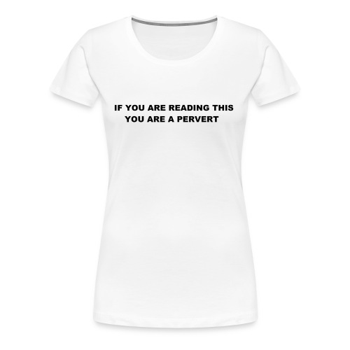 IF YOU ARE READING THIS YOU ARE A PERVERT - Women's Premium T-Shirt