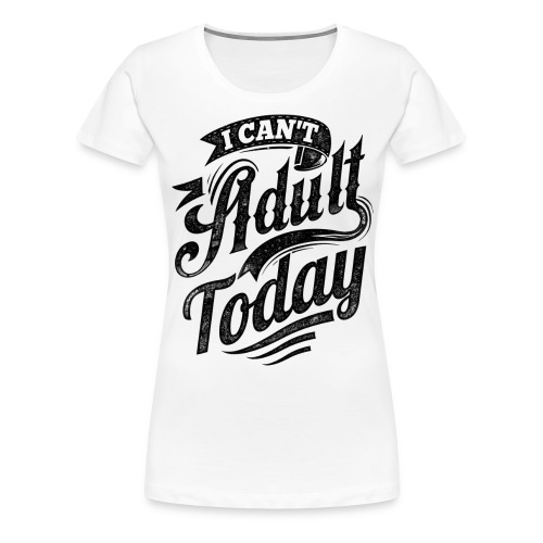 I Can't Adult Today white button - Women's Premium T-Shirt