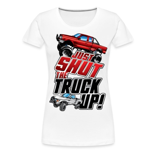 Shut The Truck Up - Women's Premium T-Shirt