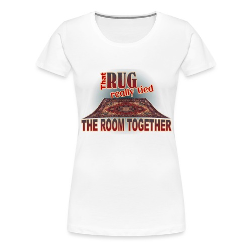That Rug Really Tied the Room Together - Women's Premium T-Shirt