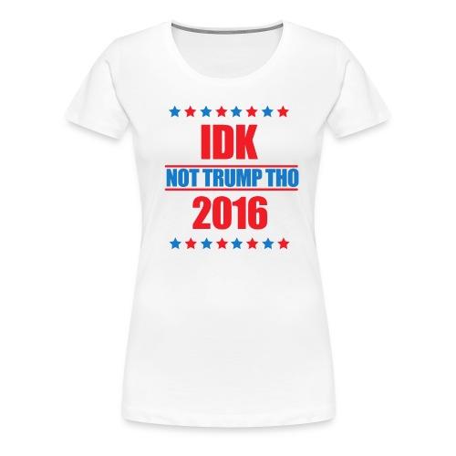 IDK Not Trump Tho - Women's Premium T-Shirt