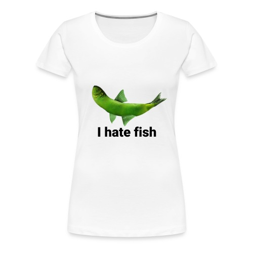 I hate fish - Women's Premium T-Shirt
