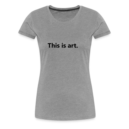 This is art - Women's Premium T-Shirt