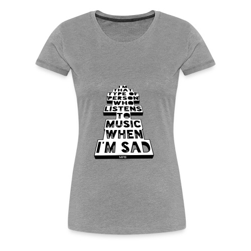Only Music's There When Im Sad - Women's Premium T-Shirt