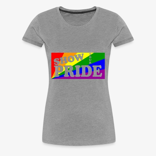 SHOW YOUR PRIDE - Women's Premium T-Shirt