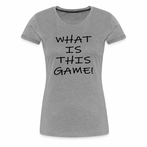 What is this game! - Women's Premium T-Shirt