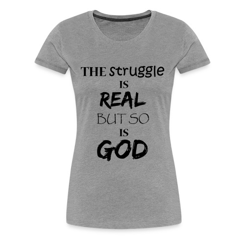 The struggle is real but so is God - Women's Premium T-Shirt