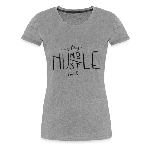 Stay Humble, Hustle Hard - Women's Premium T-Shirt