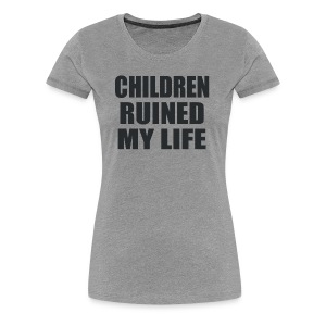 Children Ruined My Life - Women's Premium T-Shirt