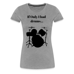 If Only I had drums... - Women's Premium T-Shirt