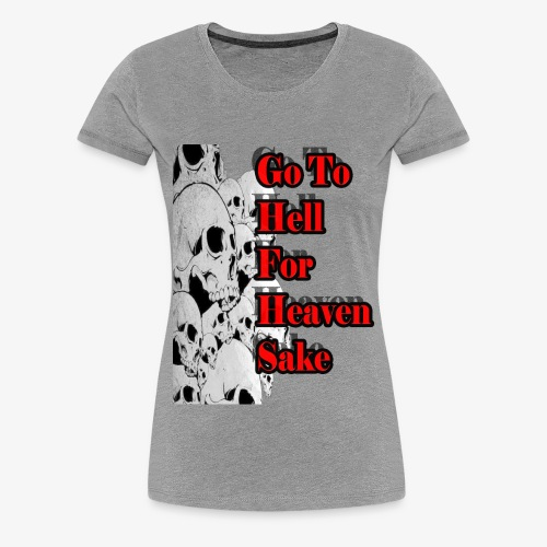 SKULL IS THE LIMIT - Go to hell for heaven sake - Women's Premium T-Shirt