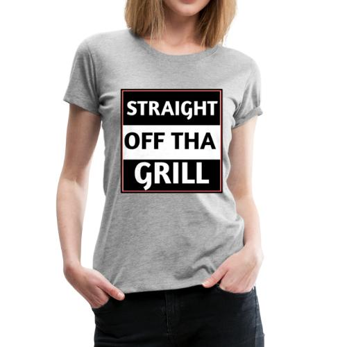 Straight off that grill - Women's Premium T-Shirt