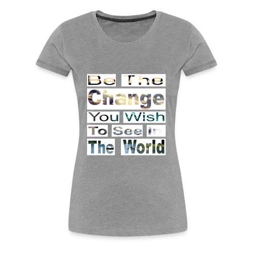 Be the change you wish to see - Women's Premium T-Shirt