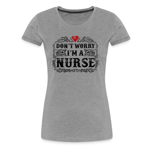 Don t Worry I m A Nurse Design - Women's Premium T-Shirt