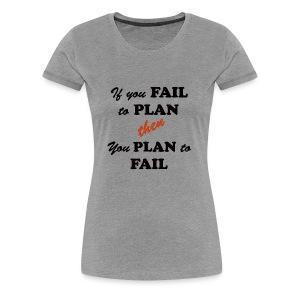 If you FAIL to PLAN then you PLAN to FAIL - Women's Premium T-Shirt